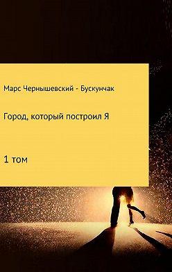 Марс Чернышевский – Бускунчак - Город, который построил Я. Сборник. Том 1