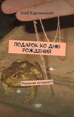 Глеб Карпинский - Подарок ко дню рождения. Реальная история!!!