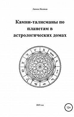 Надежда Лапина - Камни-талисманы по планетам в астрологических домах