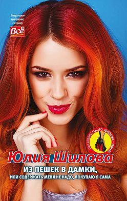 Юлия Шилова - Из пешек в дамки, или Содержать меня не надо, покупаю я сама