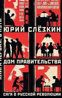 Юрий Слёзкин - Дом правительства. Сага о русской революции. Книга первая. В пути