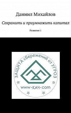 Даниил Михайлов - Сохранить иприумножить капитал