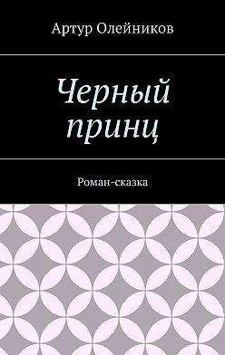 Артур Олейников - Черный принц. Роман-сказка