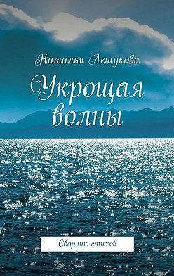 Наталья Лешукова - Укрощая волны. Сборник стихов