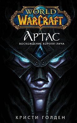 Кристи Голден - World of Warcraft. Артас. Восхождение Короля-лича
