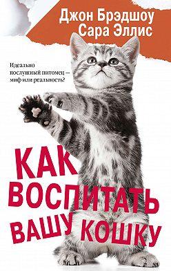Сара Эллис - Как воспитать вашу кошку