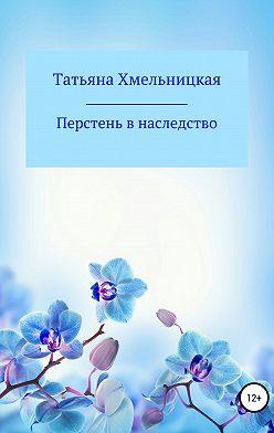 Татьяна Хмельницкая - Перстень в наследство