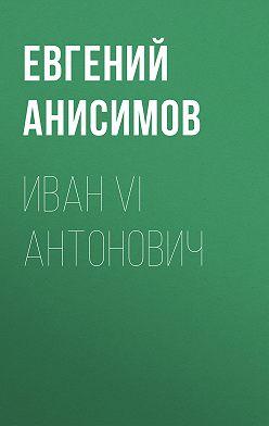 Евгений Анисимов - Иван VI Антонович