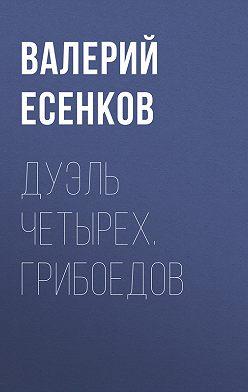 Валерий Есенков - Дуэль четырех. Грибоедов