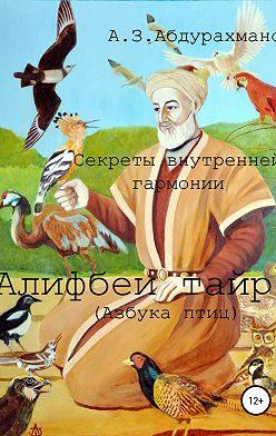 Алибек Абдурахманов - Суфийские секреты внутренней гармонии «Алифбеи тайр» (Азбука птиц)