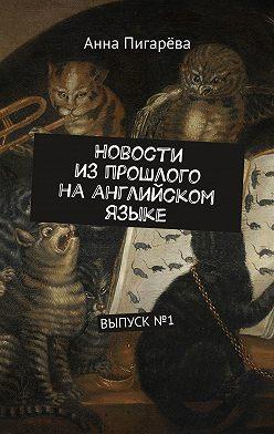 Анна Пигарёва - Новости изпрошлого наанглийском языке. ВЫПУСК№1