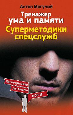 Антон Могучий - Тренажер ума и памяти. Суперметодики спецслужб