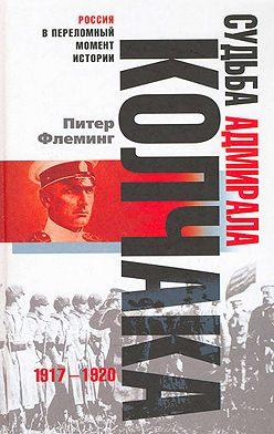 Питер Флеминг - Судьба адмирала Колчака. 1917-1920