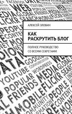 Алексей Злобин - Как раскрутить блог. Полное руководство совсеми секретами