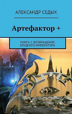 Александр Седых - Артефактор +. Книга 2. Возвращение блудного императора