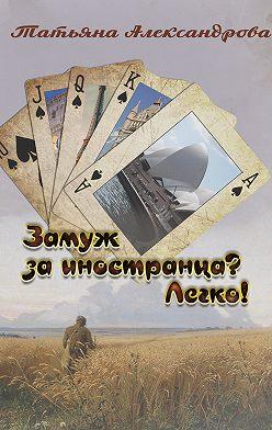 Татьяна Александрова - Замуж за иностранца? Легко!