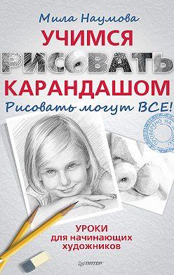 Мила Наумова - Учимся рисовать карандашом. Рисовать могут ВСЕ!
