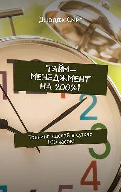 Джордж Смит - Тайм-менеджмент на200%! Тренинг: сделай всутках 100часов!