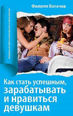Филипп Богачев - Как стать успешным, зарабатывать и нравиться девушкам