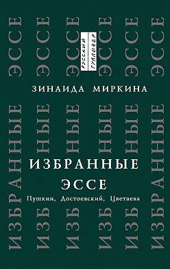 Зинаида Миркина - Избранные эссе. Пушкин, Достоевский, Цветаева