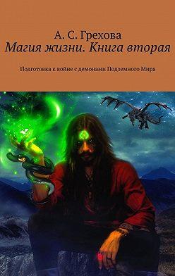 А. Грехова - Магия жизни. Книга вторая. Подготовка квойне сдемонами ПодземногоМира