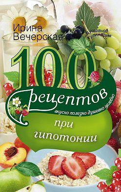 Ирина Вечерская - 100 рецептов при гипотонии. Вкусно, полезно, душевно, целебно