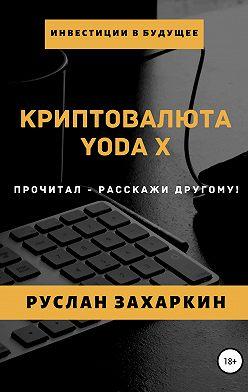 Руслан Захаркин - Криптовалюта Yoda X