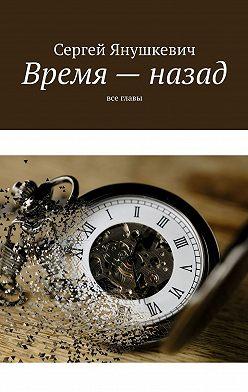 Сергей Янушкевич - Время– назад. Все главы