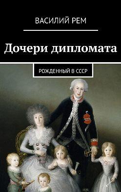 Василий Рем - Дочери дипломата. Рожденный вСССР