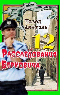 Павел Амнуэль - Расследования Берковича 12 (сборник)