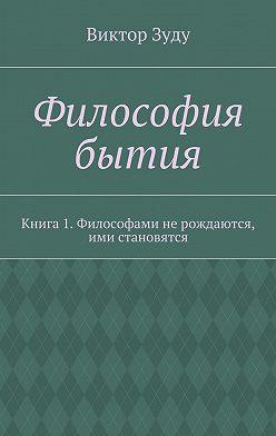 Виктор Зуду - Философия бытия. Книга 1. Философами не рождаются, ими становятся