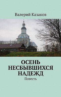 Валерий Казаков - Осень несбывшихся надежд. Повесть