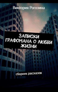 Виктория Рогозина - Записки графомана олюбви жизни