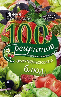 Ирина Вечерская - 100 рецептов вегетарианских блюд. Вкусно, полезно, душевно, целебно