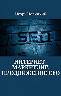 Игорь Новицкий - Интернет-маркетинг. ПродвижениеСЕО