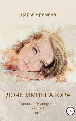 Дарья Еремина - Дочь императора. Том 2