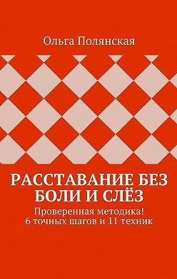 Ольга Полянская - Расставание без боли ислёз. Проверенная методика! 6точных шагов и11техник