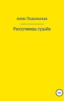Анна Подольская - Разлучница судьба