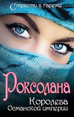 Николай Лазорский - Роксолана. Королева Османской империи (сборник)