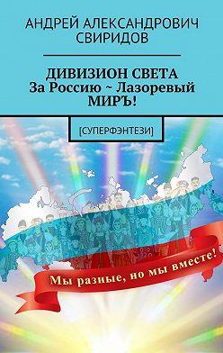 Андрей Свиридов - ДИВИЗИОН СВЕТА За Россию ~ Лазоревый МИРЪ! [Суперфэнтези]