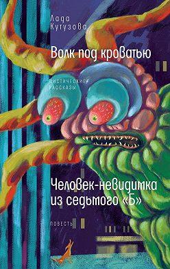 Лада Кутузова - Волк под кроватью. Человек-невидимка из седьмого «Б»