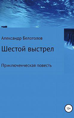 Александр Белоголов - Шестой выстрел