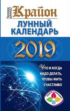 Тамара Шмидт - Крайон. Лунный календарь 2019. Что и когда надо делать, чтобы жить счастливо