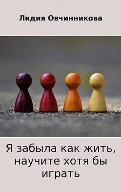 Лидия Овчинникова - Я забыла как жить, научите хотя бы играть