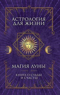 Неустановленный автор - Астрология для жизни. Магия Луны