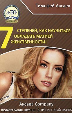 Тимофей Аксаев - 7 шагов к вашей женственности и сексуальности!