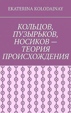 Ekaterina Kolodajnay - Кольцов, Пузырьков, Носиков – теория происхождения