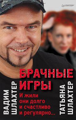 Вадим Шлахтер - Брачные игры: И жили они долго и счастливо и регулярно…