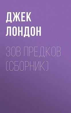Джек Лондон - Зов предков (сборник)