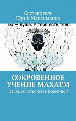 Юрий Максименко - Сокровенное учение Махатм. Наука обустройстве Вселенной
